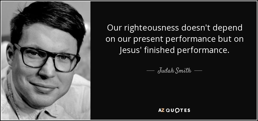 Our righteousness doesn't depend on our present performance but on Jesus' finished performance. - Judah Smith