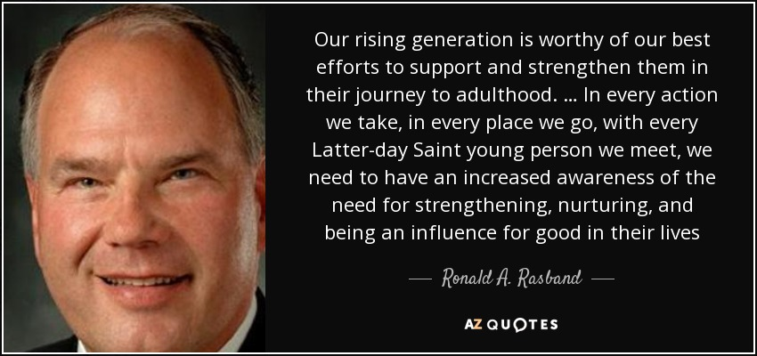 Our rising generation is worthy of our best efforts to support and strengthen them in their journey to adulthood. … In every action we take, in every place we go, with every Latter-day Saint young person we meet, we need to have an increased awareness of the need for strengthening, nurturing, and being an influence for good in their lives - Ronald A. Rasband