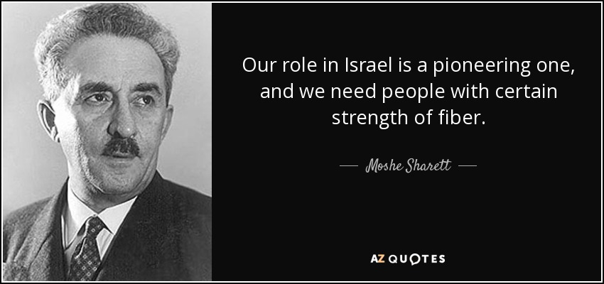 Our role in Israel is a pioneering one, and we need people with certain strength of fiber. - Moshe Sharett