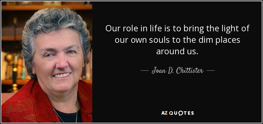Our role in life is to bring the light of our own souls to the dim places around us. - Joan D. Chittister