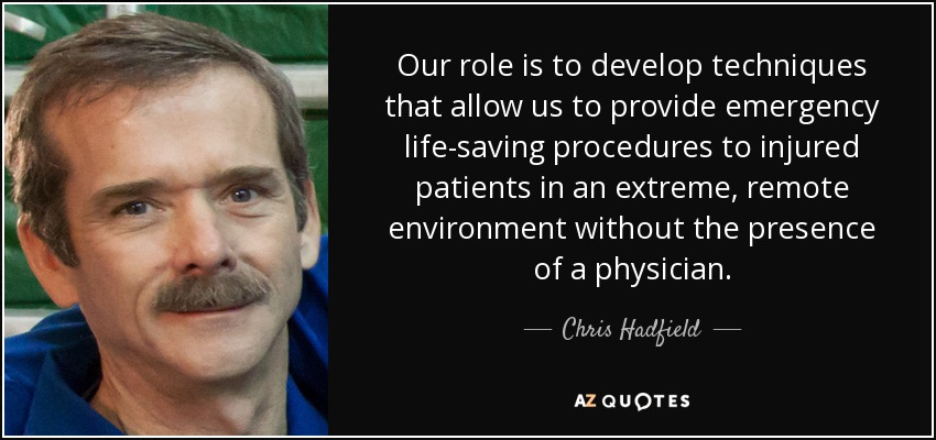 Our role is to develop techniques that allow us to provide emergency life-saving procedures to injured patients in an extreme, remote environment without the presence of a physician. - Chris Hadfield