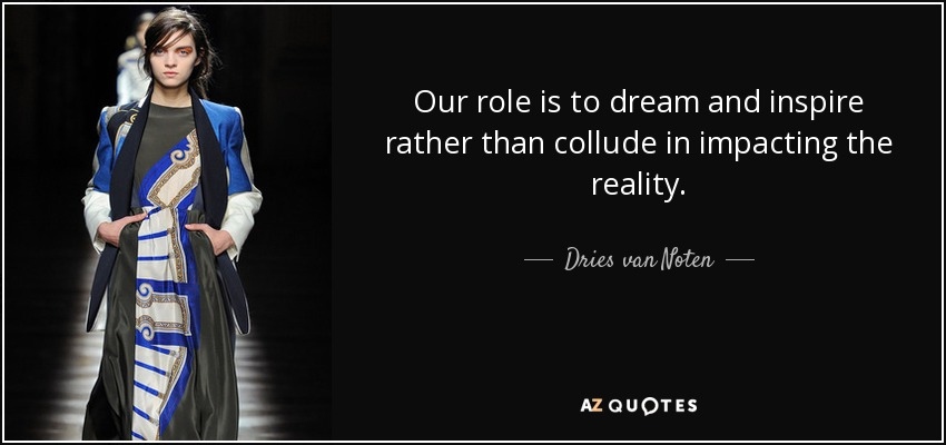 Our role is to dream and inspire rather than collude in impacting the reality. - Dries van Noten