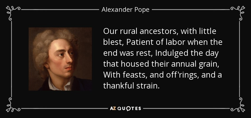 Our rural ancestors, with little blest, Patient of labor when the end was rest, Indulged the day that housed their annual grain, With feasts, and off'rings, and a thankful strain. - Alexander Pope