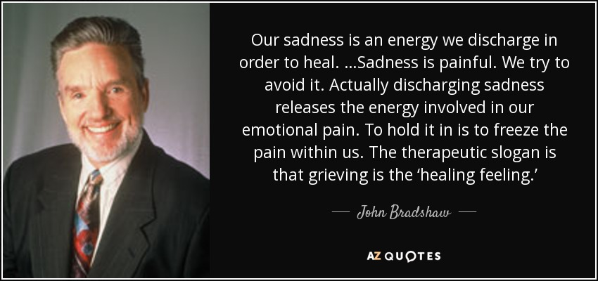 Our sadness is an energy we discharge in order to heal. …Sadness is painful. We try to avoid it. Actually discharging sadness releases the energy involved in our emotional pain. To hold it in is to freeze the pain within us. The therapeutic slogan is that grieving is the 'healing feeling.' - John Bradshaw
