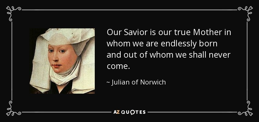 Our Savior is our true Mother in whom we are endlessly born and out of whom we shall never come. - Julian of Norwich