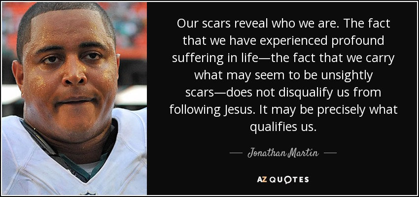 Our scars reveal who we are. The fact that we have experienced profound suffering in life—the fact that we carry what may seem to be unsightly scars—does not disqualify us from following Jesus. It may be precisely what qualifies us. - Jonathan Martin