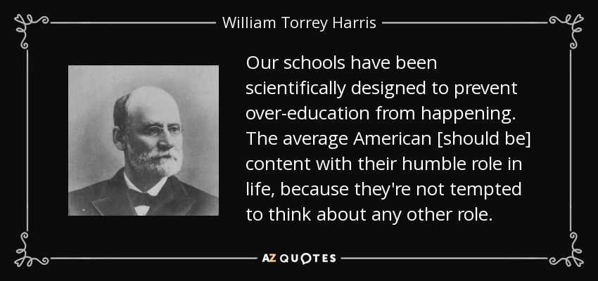 Our schools have been scientifically designed to prevent over-education from happening. The average American [should be] content with their humble role in life, because they're not tempted to think about any other role. - William Torrey Harris