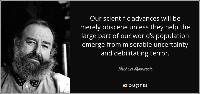 Our scientific advances will be merely obscene unless they help the large part of our world's population emerge from miserable uncertainty and debilitating terror. - Michael Moorcock