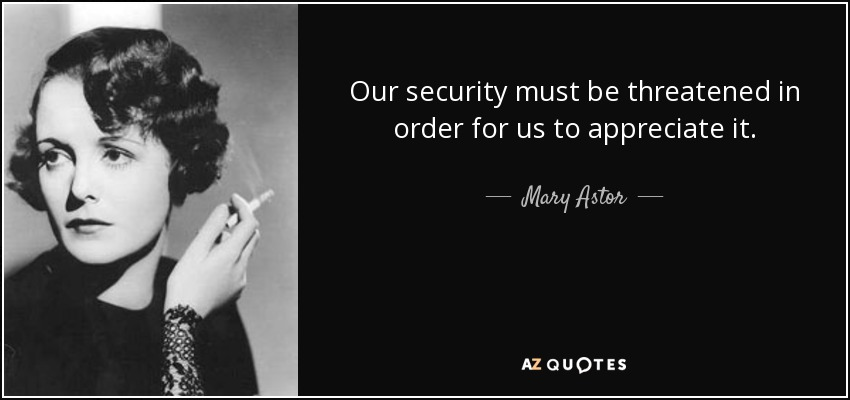Our security must be threatened in order for us to appreciate it. - Mary Astor