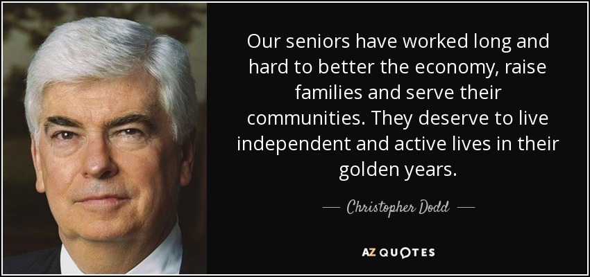 Our seniors have worked long and hard to better the economy, raise families and serve their communities. They deserve to live independent and active lives in their golden years. - Christopher Dodd