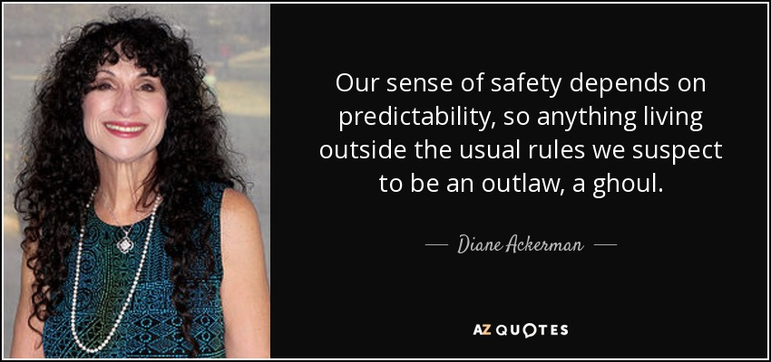 Our sense of safety depends on predictability, so anything living outside the usual rules we suspect to be an outlaw, a ghoul. - Diane Ackerman