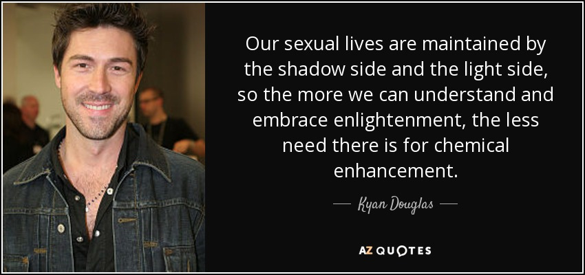 Our sexual lives are maintained by the shadow side and the light side, so the more we can understand and embrace enlightenment, the less need there is for chemical enhancement. - Kyan Douglas