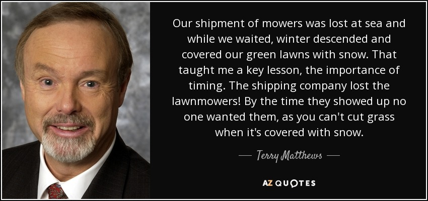 Our shipment of mowers was lost at sea and while we waited, winter descended and covered our green lawns with snow. That taught me a key lesson, the importance of timing. The shipping company lost the lawnmowers! By the time they showed up no one wanted them, as you can't cut grass when it's covered with snow. - Terry Matthews