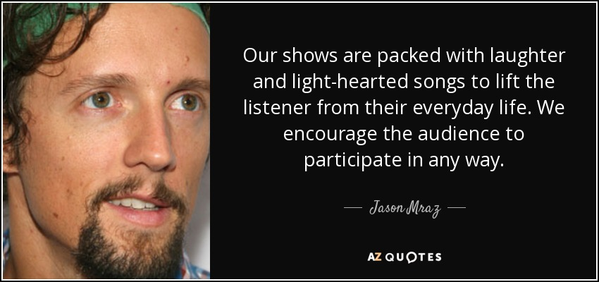 Our shows are packed with laughter and light-hearted songs to lift the listener from their everyday life. We encourage the audience to participate in any way. - Jason Mraz