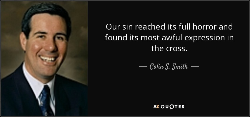 Our sin reached its full horror and found its most awful expression in the cross. - Colin S. Smith