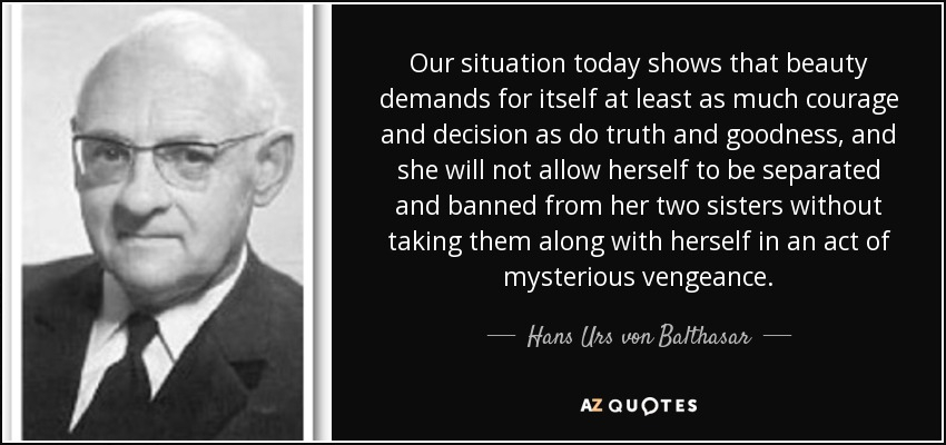 Our situation today shows that beauty demands for itself at least as much courage and decision as do truth and goodness, and she will not allow herself to be separated and banned from her two sisters without taking them along with herself in an act of mysterious vengeance. - Hans Urs von Balthasar