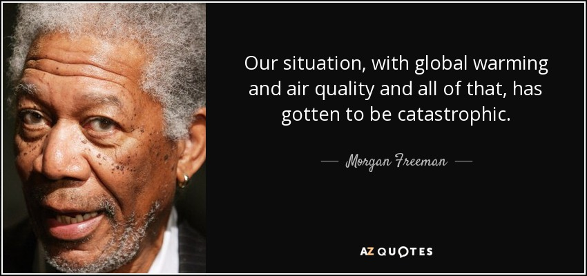 Our situation, with global warming and air quality and all of that, has gotten to be catastrophic. - Morgan Freeman