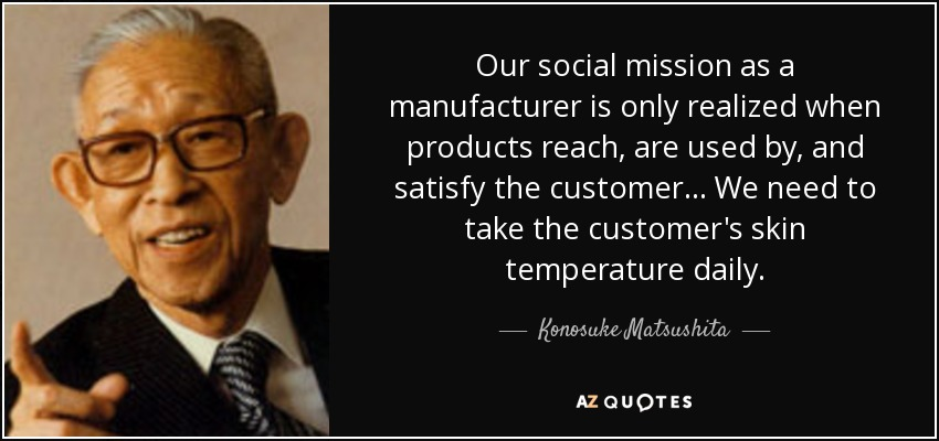 Our social mission as a manufacturer is only realized when products reach, are used by, and satisfy the customer . . . We need to take the customer's skin temperature daily. - Konosuke Matsushita