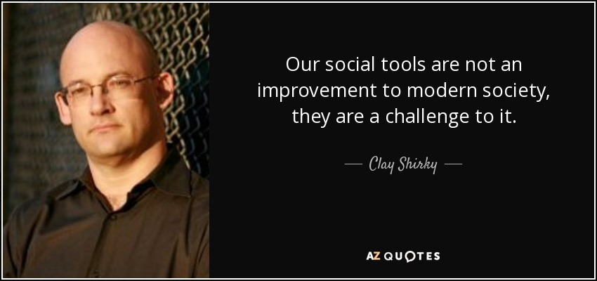 Our social tools are not an improvement to modern society, they are a challenge to it. - Clay Shirky