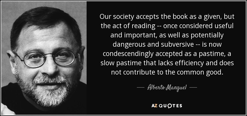 Our society accepts the book as a given, but the act of reading -- once considered useful and important, as well as potentially dangerous and subversive -- is now condescendingly accepted as a pastime, a slow pastime that lacks efficiency and does not contribute to the common good. - Alberto Manguel