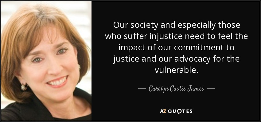 Our society and especially those who suffer injustice need to feel the impact of our commitment to justice and our advocacy for the vulnerable. - Carolyn Custis James