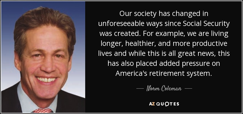 Our society has changed in unforeseeable ways since Social Security was created. For example, we are living longer, healthier, and more productive lives and while this is all great news, this has also placed added pressure on America's retirement system. - Norm Coleman