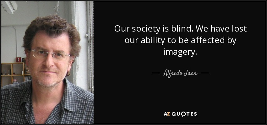 Our society is blind. We have lost our ability to be affected by imagery. - Alfredo Jaar