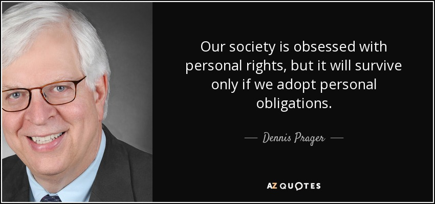 Our society is obsessed with personal rights, but it will survive only if we adopt personal obligations. - Dennis Prager