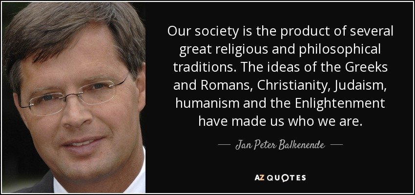 Our society is the product of several great religious and philosophical traditions. The ideas of the Greeks and Romans, Christianity, Judaism, humanism and the Enlightenment have made us who we are. - Jan Peter Balkenende