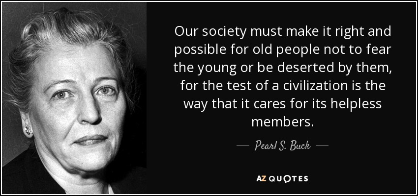 Our society must make it right and possible for old people not to fear the young or be deserted by them, for the test of a civilization is the way that it cares for its helpless members. - Pearl S. Buck