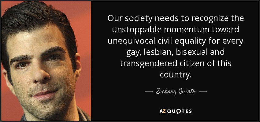 Our society needs to recognize the unstoppable momentum toward unequivocal civil equality for every gay, lesbian, bisexual and transgendered citizen of this country. - Zachary Quinto
