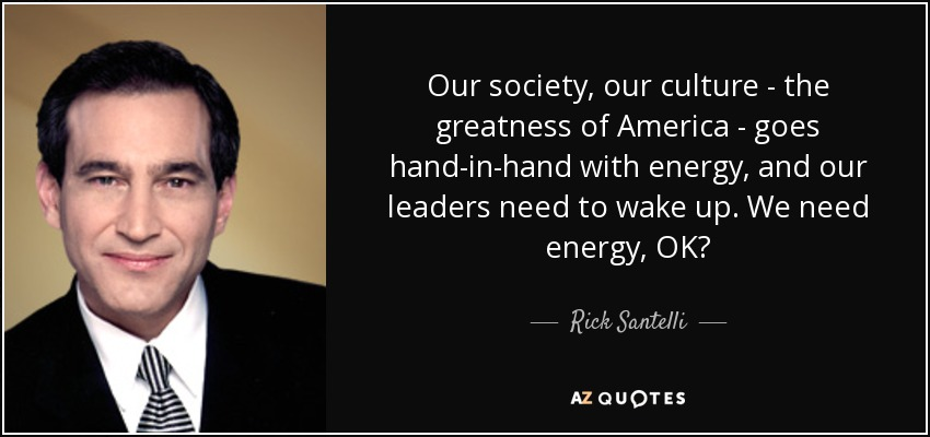 Our society, our culture - the greatness of America - goes hand-in-hand with energy, and our leaders need to wake up. We need energy, OK? - Rick Santelli