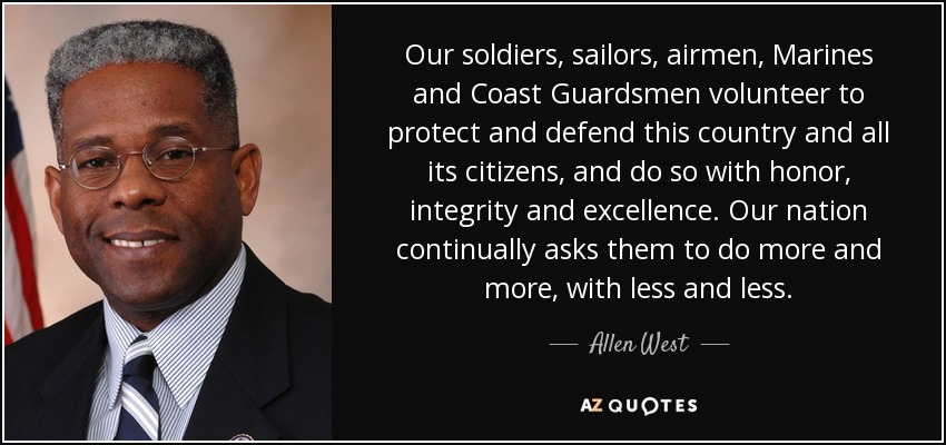Our soldiers, sailors, airmen, Marines and Coast Guardsmen volunteer to protect and defend this country and all its citizens, and do so with honor, integrity and excellence. Our nation continually asks them to do more and more, with less and less. - Allen West
