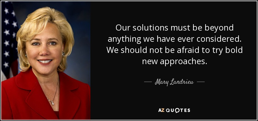 Our solutions must be beyond anything we have ever considered. We should not be afraid to try bold new approaches. - Mary Landrieu