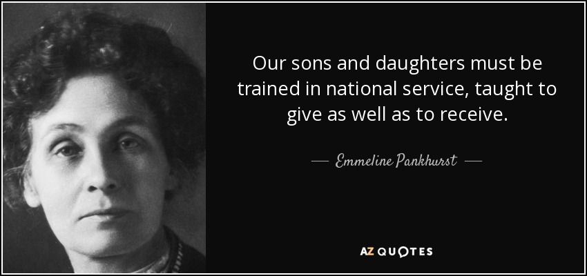 Our sons and daughters must be trained in national service, taught to give as well as to receive. - Emmeline Pankhurst