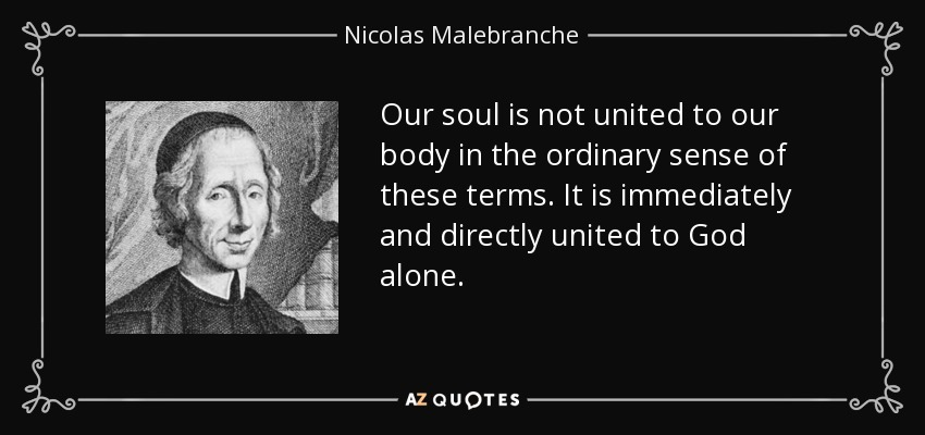 Our soul is not united to our body in the ordinary sense of these terms. It is immediately and directly united to God alone. - Nicolas Malebranche