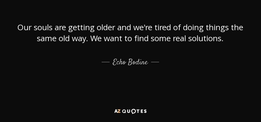 Our souls are getting older and we're tired of doing things the same old way. We want to find some real solutions. - Echo Bodine