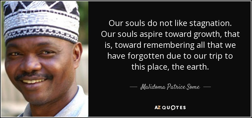 Our souls do not like stagnation. Our souls aspire toward growth, that is, toward remembering all that we have forgotten due to our trip to this place, the earth. - Malidoma Patrice Some
