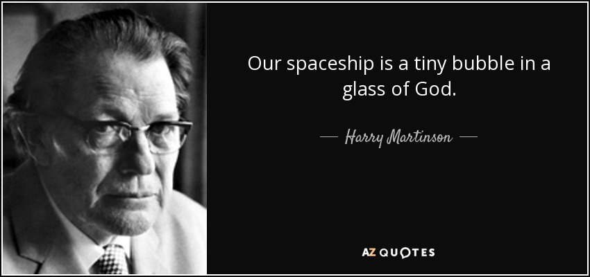 Our spaceship is a tiny bubble in a glass of God. - Harry Martinson