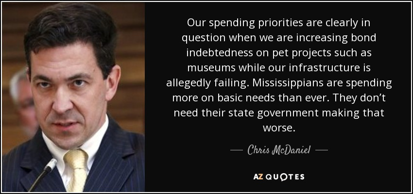 Our spending priorities are clearly in question when we are increasing bond indebtedness on pet projects such as museums while our infrastructure is allegedly failing. Mississippians are spending more on basic needs than ever. They don't need their state government making that worse. - Chris McDaniel