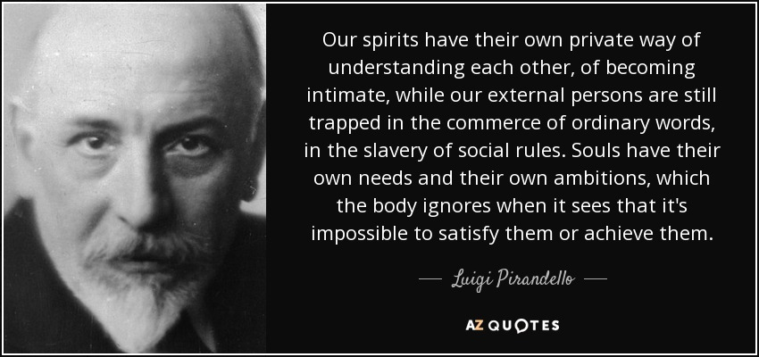 Our spirits have their own private way of understanding each other, of becoming intimate, while our external persons are still trapped in the commerce of ordinary words, in the slavery of social rules. Souls have their own needs and their own ambitions, which the body ignores when it sees that it's impossible to satisfy them or achieve them. - Luigi Pirandello