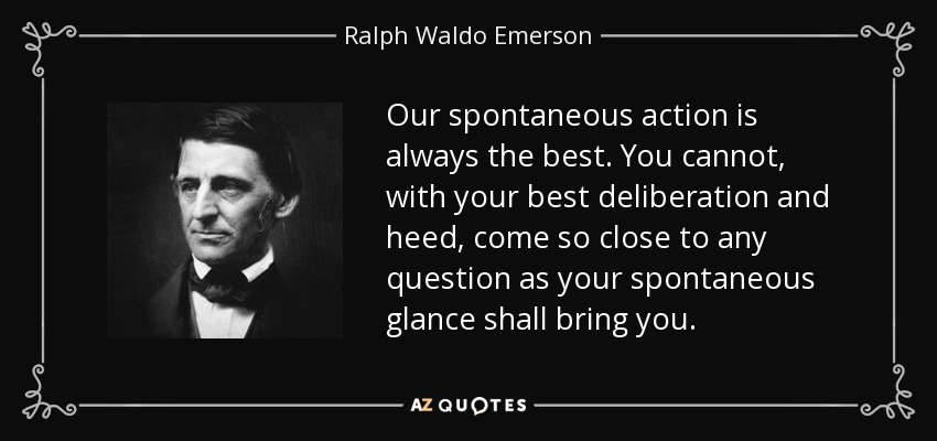 Our spontaneous action is always the best. You cannot, with your best deliberation and heed, come so close to any question as your spontaneous glance shall bring you. - Ralph Waldo Emerson