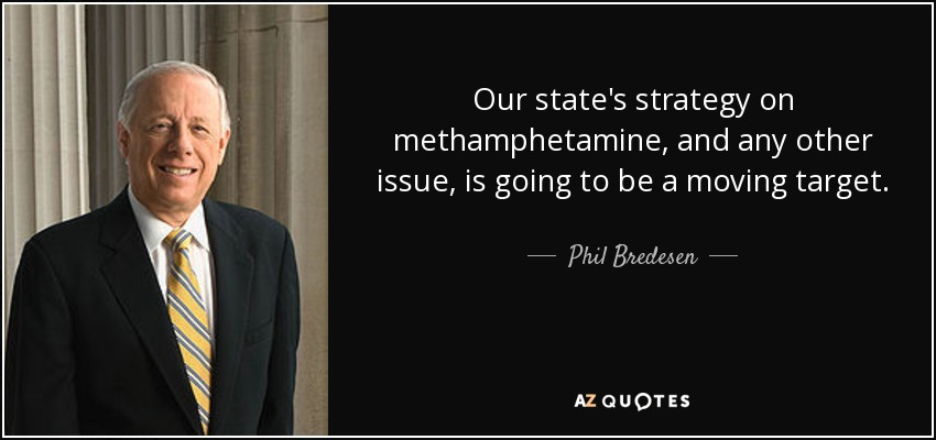 Our state's strategy on methamphetamine, and any other issue, is going to be a moving target. - Phil Bredesen