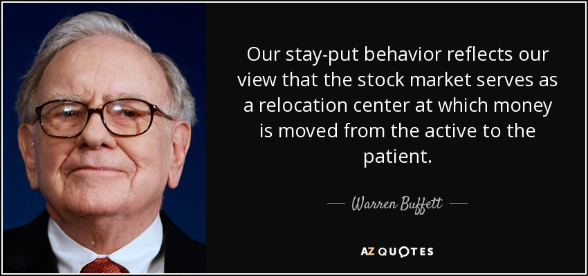 Our stay-put behavior reflects our view that the stock market serves as a relocation center at which money is moved from the active to the patient. - Warren Buffett