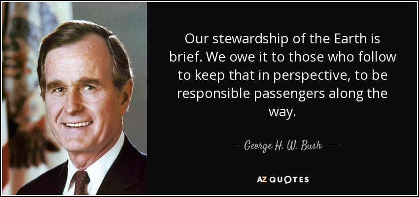 Our stewardship of the Earth is brief. We owe it to those who follow to keep that in perspective, to be responsible passengers along the way. - George H. W. Bush