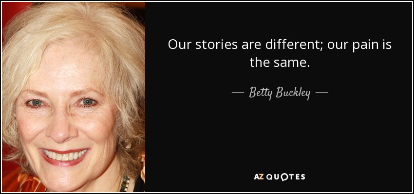 Our stories are different; our pain is the same. - Betty Buckley