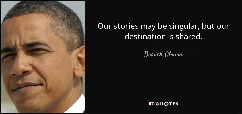 Our stories may be singular, but our destination is shared. - Barack Obama