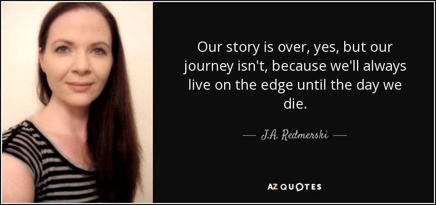 Our story is over, yes, but our journey isn't, because we'll always live on the edge until the day we die. - J.A. Redmerski