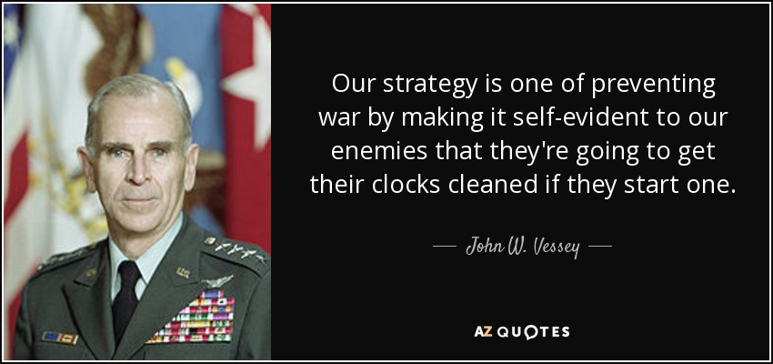 Our strategy is one of preventing war by making it self-evident to our enemies that they're going to get their clocks cleaned if they start one. - John W. Vessey, Jr.