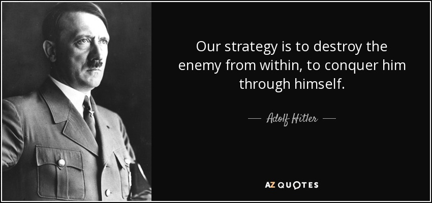 Our strategy is to destroy the enemy from within, to conquer him through himself. - Adolf Hitler